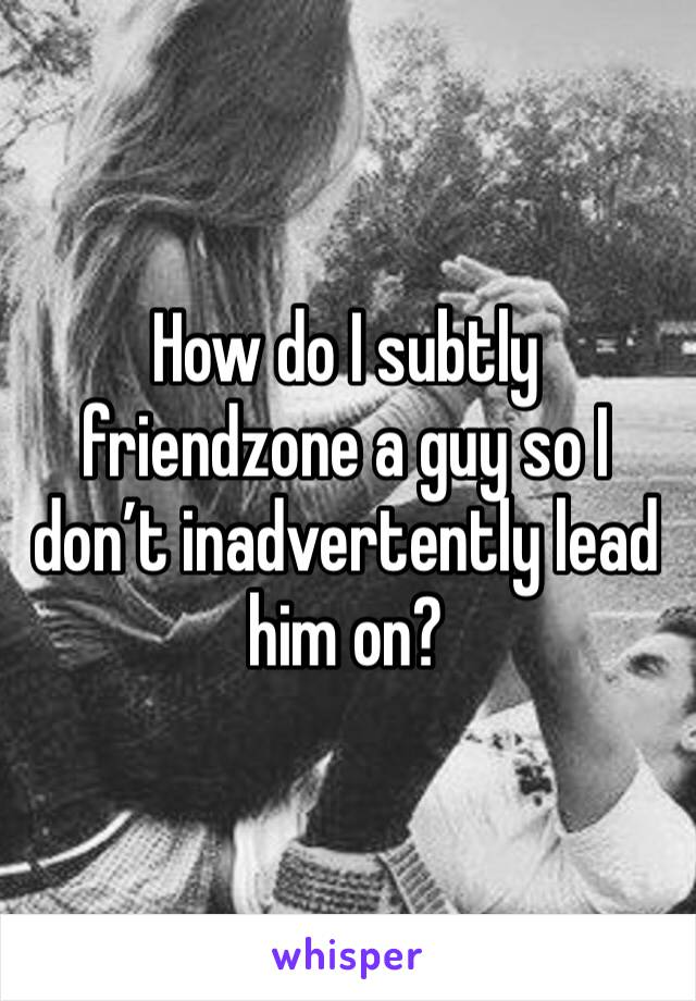 How do I subtly friendzone a guy so I don't inadvertently lead him on?