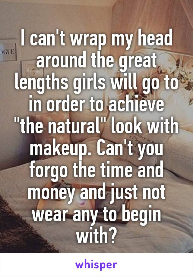 "I can't wrap my head around the great lengths girls will go to in order to achieve ""the natural"" look with makeup. Can't you forgo the time and money and just not wear any to begin with?"