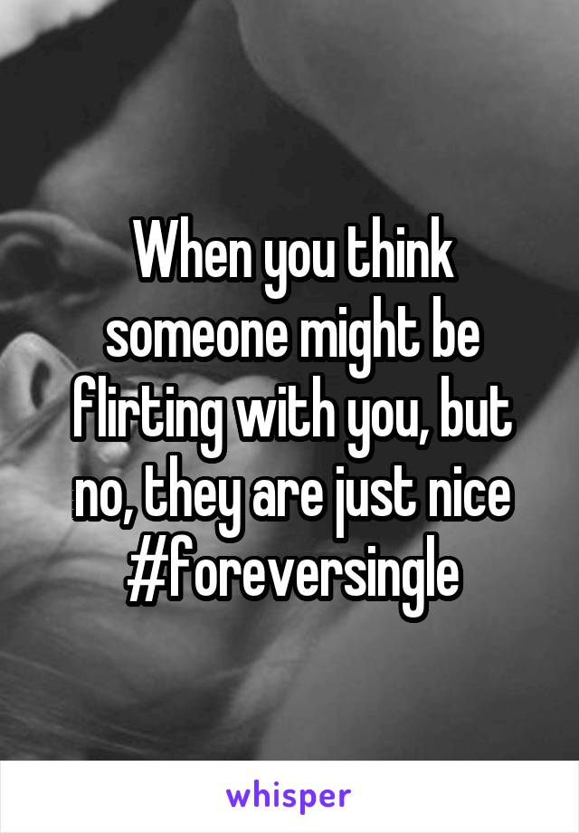 When you think someone might be flirting with you, but no, they are just nice #foreversingle