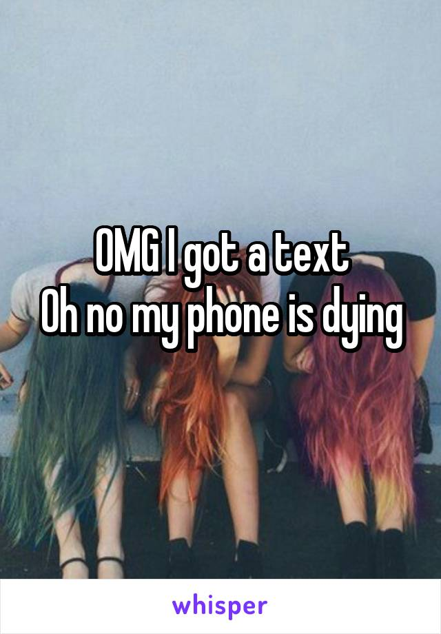 OMG I got a text Oh no my phone is dying
