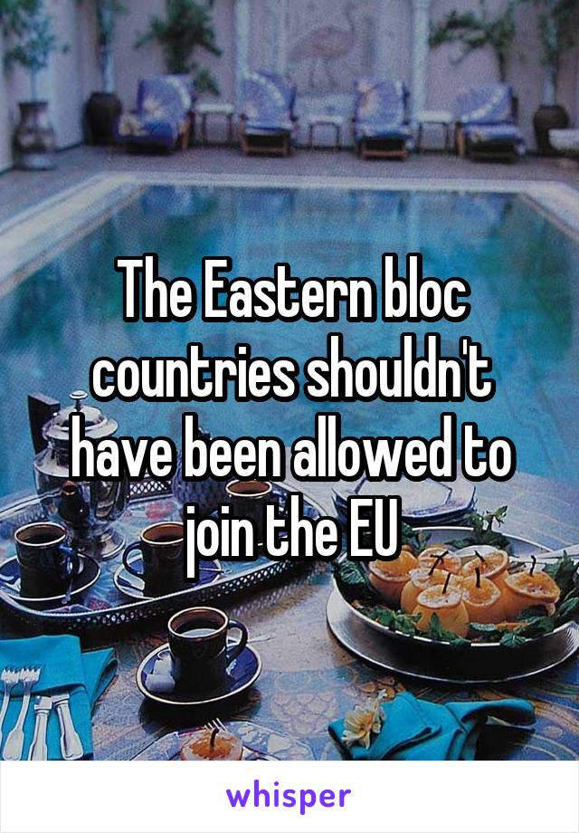 The Eastern bloc countries shouldn't have been allowed to join the EU