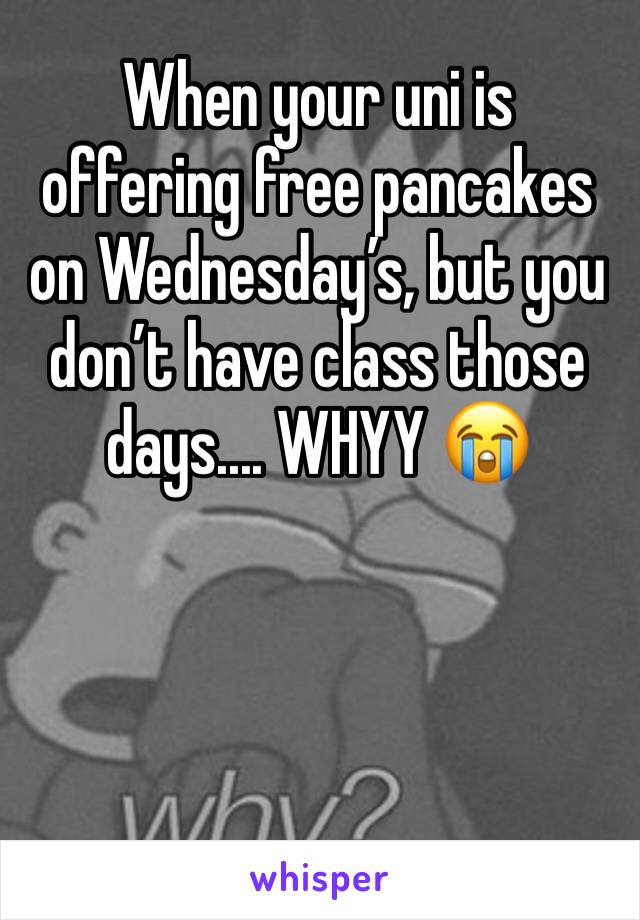 When your uni is offering free pancakes on Wednesday's, but you don't have class those days.... WHYY 😭