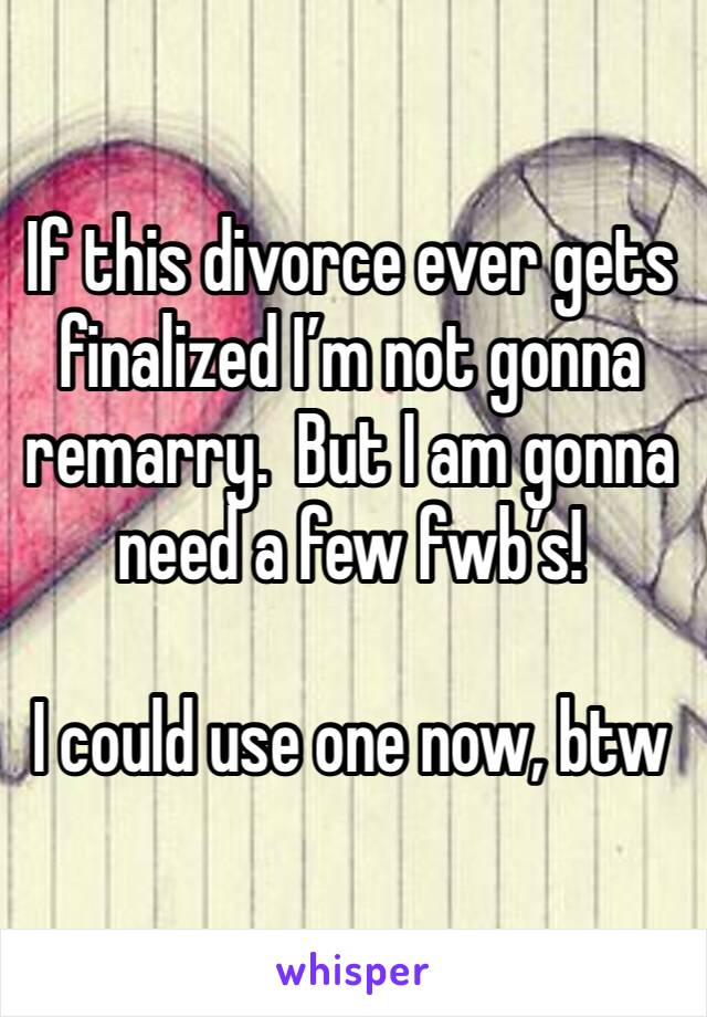 If this divorce ever gets finalized I'm not gonna remarry.  But I am gonna need a few fwb's!    I could use one now, btw