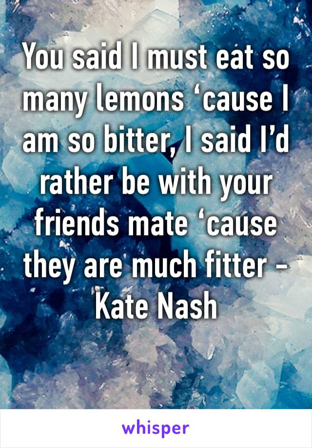 You said I must eat so many lemons 'cause I am so bitter, I said I'd rather be with your friends mate 'cause they are much fitter - Kate Nash