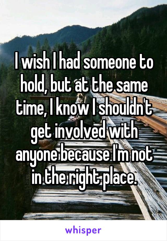 I wish I had someone to hold, but at the same time, I know I shouldn't get involved with anyone because I'm not in the right place.