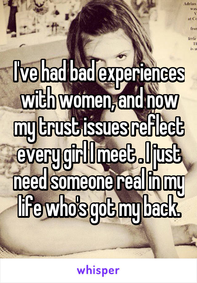 I've had bad experiences with women, and now my trust issues reflect every girl I meet . I just need someone real in my life who's got my back.