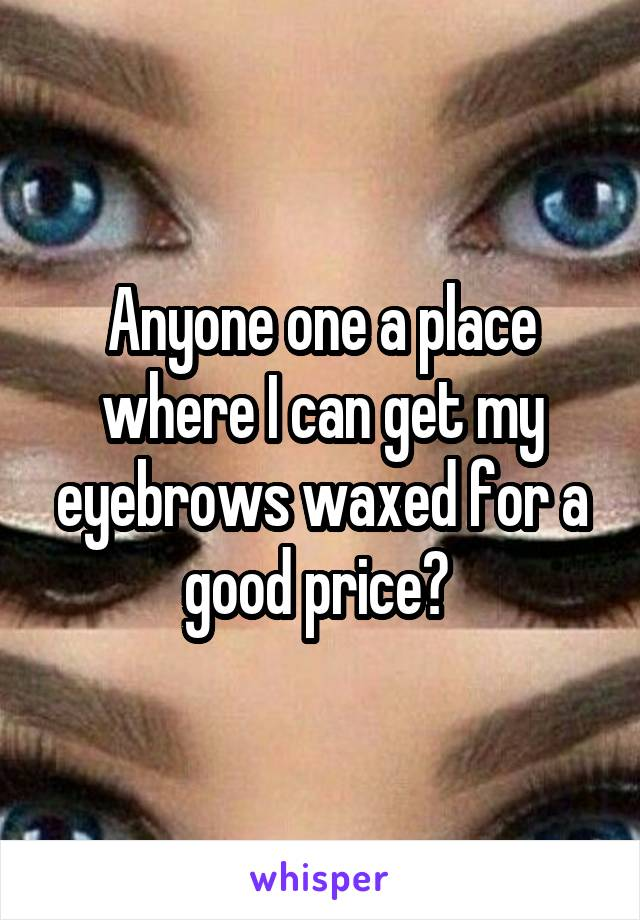Anyone one a place where I can get my eyebrows waxed for a good price?
