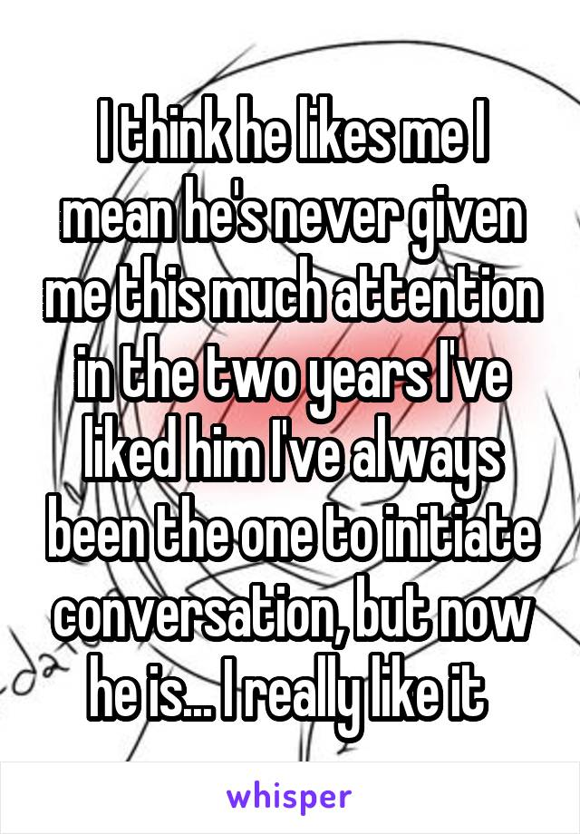 I think he likes me I mean he's never given me this much attention in the two years I've liked him I've always been the one to initiate conversation, but now he is... I really like it