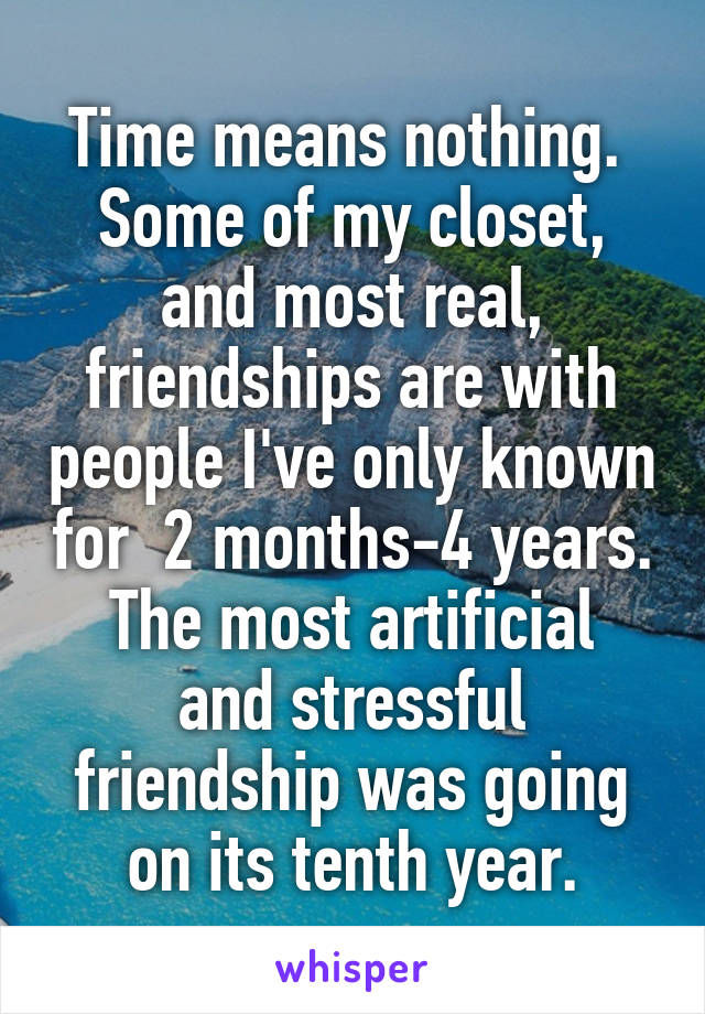 Time means nothing.  Some of my closet, and most real, friendships are with people I've only known for  2 months-4 years. The most artificial and stressful friendship was going on its tenth year.