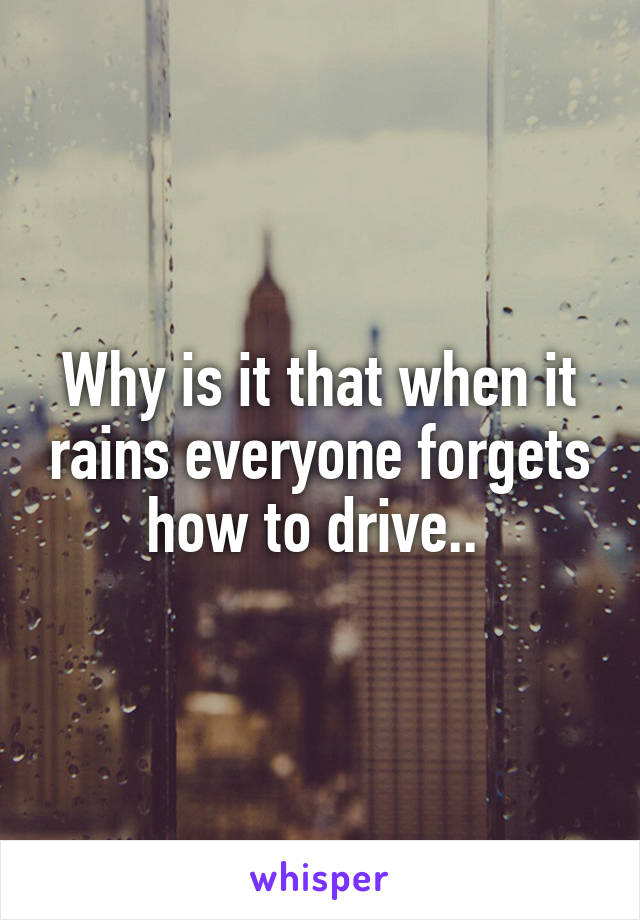Why is it that when it rains everyone forgets how to drive..