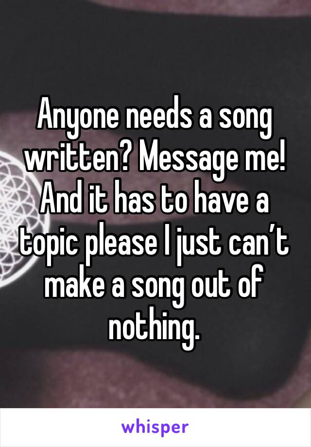 Anyone needs a song written? Message me! And it has to have a topic please I just can't make a song out of nothing.