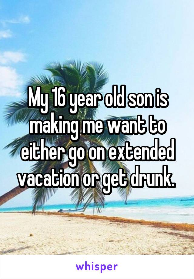 My 16 year old son is making me want to either go on extended vacation or get drunk.