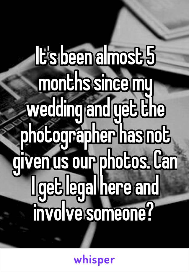 It's been almost 5 months since my wedding and yet the photographer has not given us our photos. Can I get legal here and involve someone?