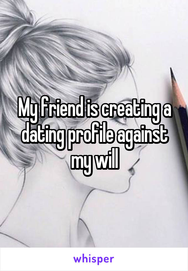 My friend is creating a dating profile against my will