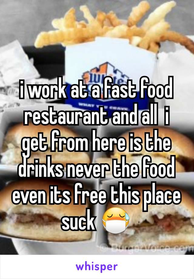 i work at a fast food restaurant and all  i get from here is the drinks never the food even its free this place suck 😷