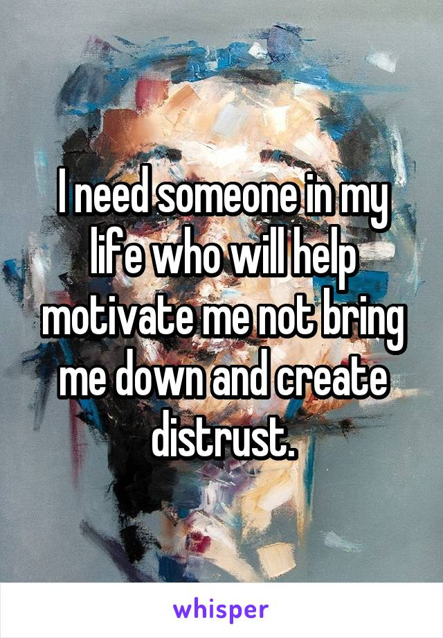 I need someone in my life who will help motivate me not bring me down and create distrust.
