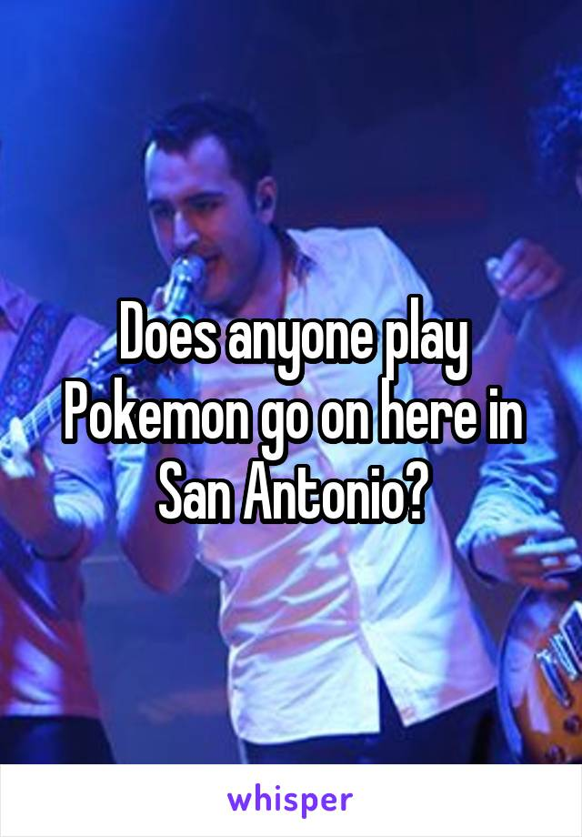 Does anyone play Pokemon go on here in San Antonio?