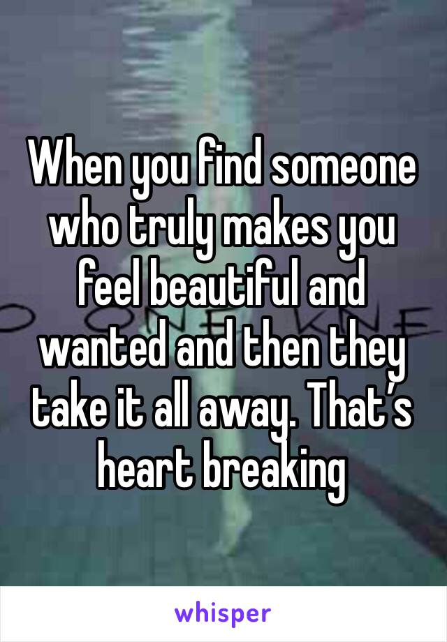 When you find someone who truly makes you feel beautiful and wanted and then they take it all away. That's heart breaking