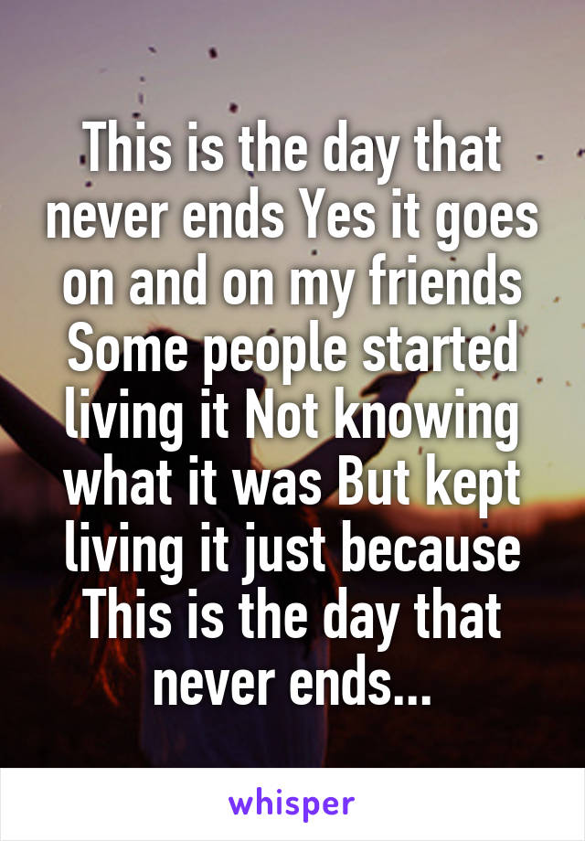 This is the day that never ends Yes it goes on and on my friends Some people started living it Not knowing what it was But kept living it just because This is the day that never ends...