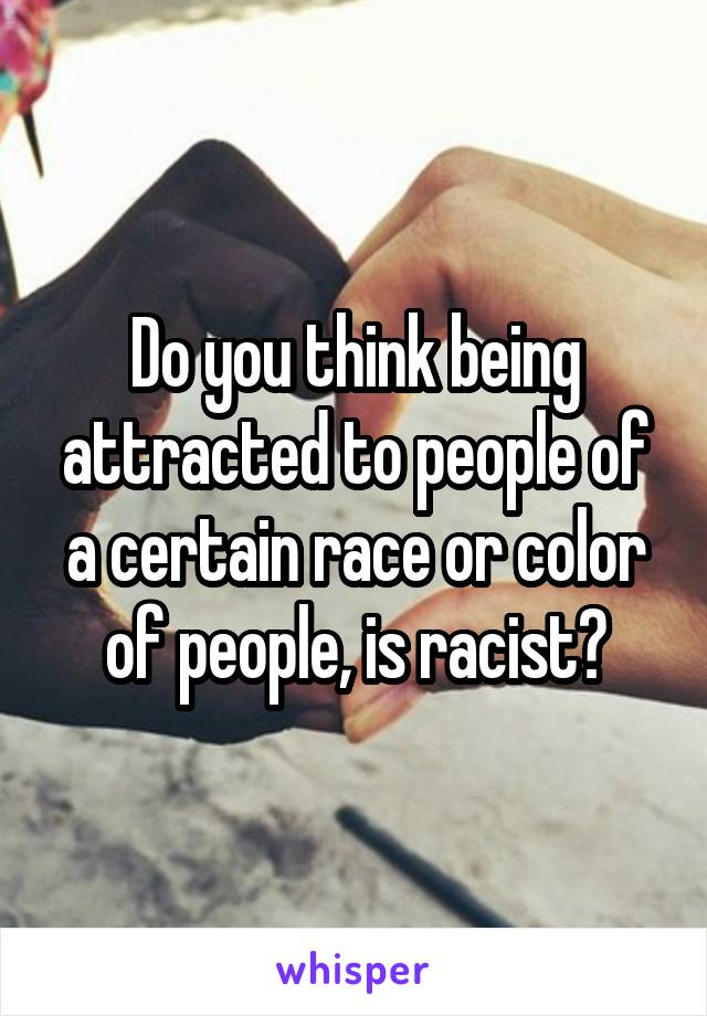 Do you think being attracted to people of a certain race or color of people, is racist?