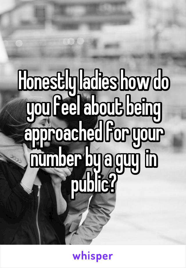 Honestly ladies how do you feel about being approached for your number by a guy  in public?
