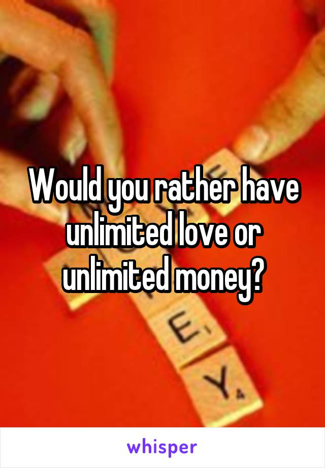 Would you rather have unlimited love or unlimited money?
