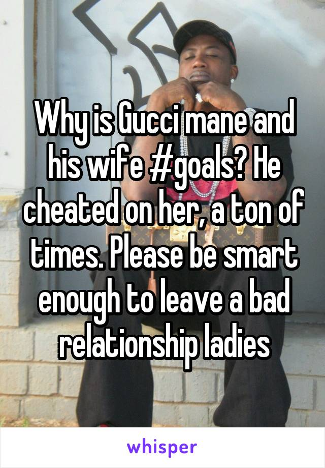 Why is Gucci mane and his wife #goals? He cheated on her, a ton of times. Please be smart enough to leave a bad relationship ladies