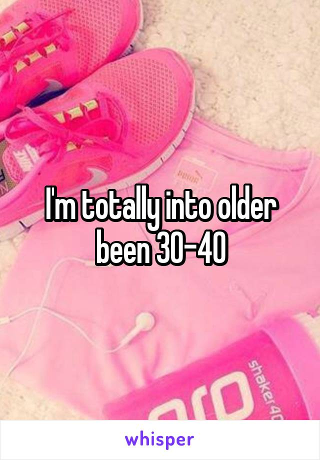 I'm totally into older been 30-40