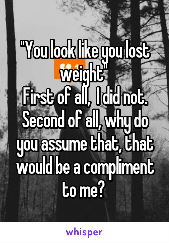 """""""You look like you lost weight""""  First of all,  I did not. Second of all, why do you assume that, that would be a compliment to me?"""