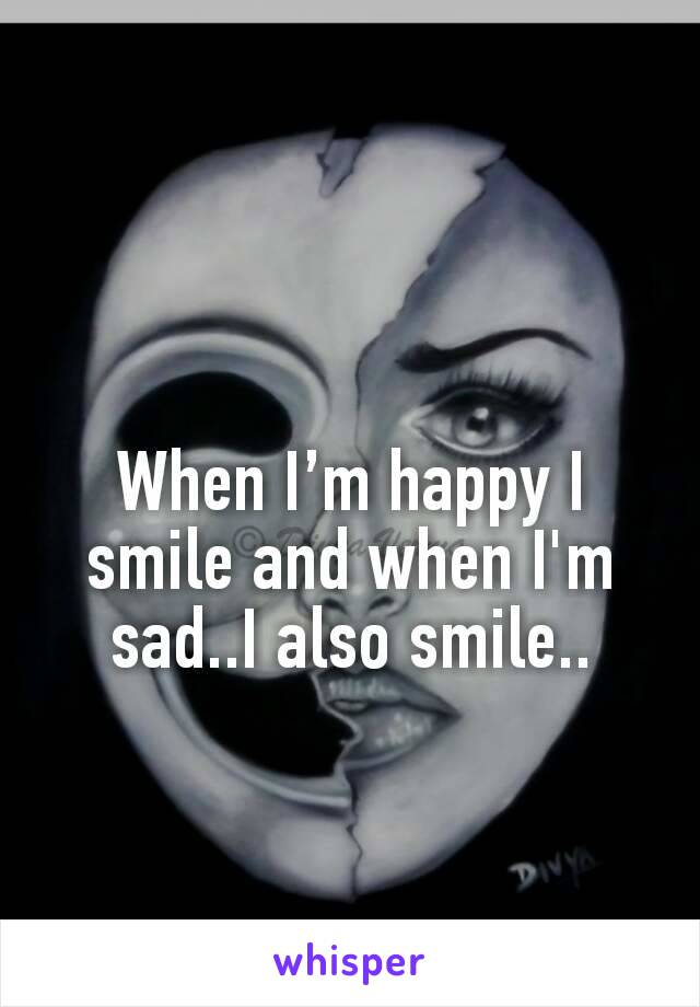 When I'm happy I smile and when I'm sad..I also smile..