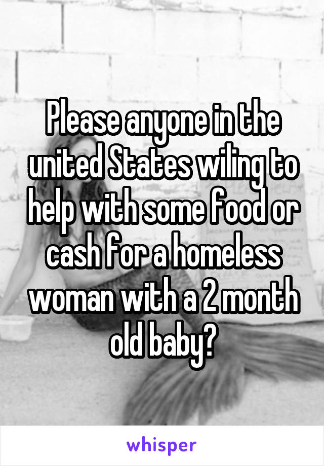 Please anyone in the united States wiling to help with some food or cash for a homeless woman with a 2 month old baby?