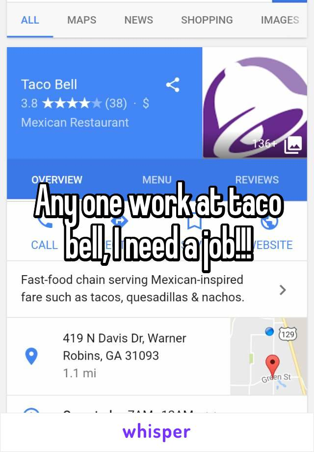 Any one work at taco bell, I need a job!!!
