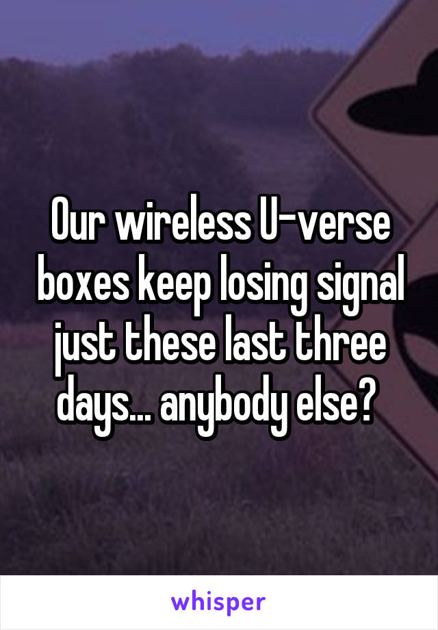 Our wireless U-verse boxes keep losing signal just these last three days... anybody else?
