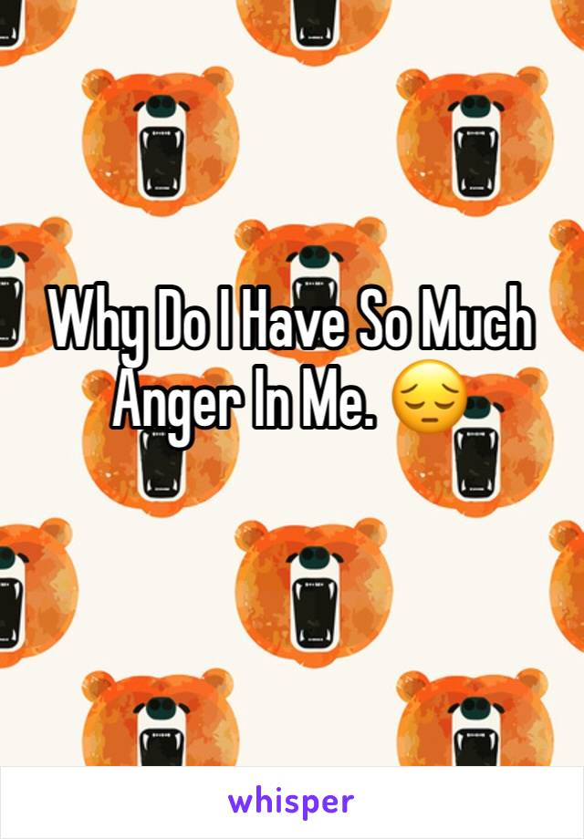 Why Do I Have So Much Anger In Me. 😔