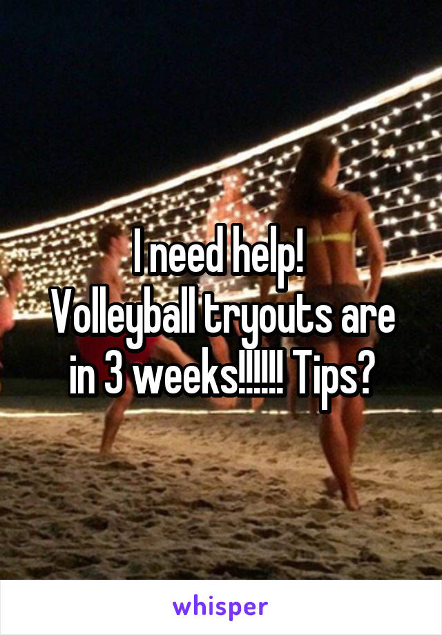 I need help!  Volleyball tryouts are in 3 weeks!!!!!! Tips?
