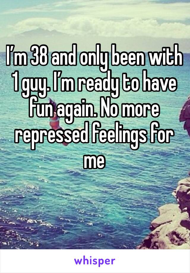 I'm 38 and only been with 1 guy. I'm ready to have fun again. No more repressed feelings for me