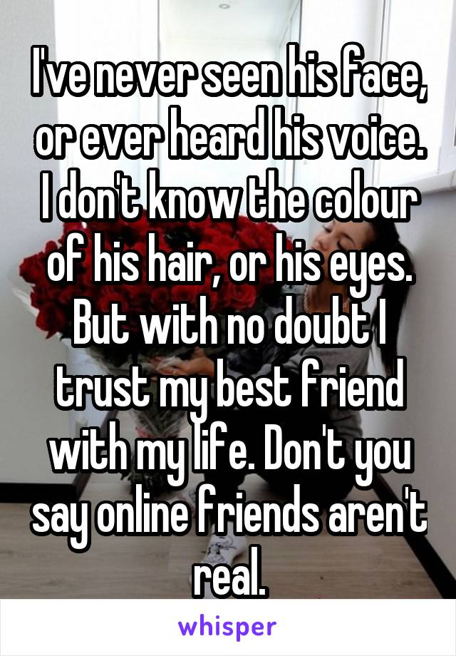 I've never seen his face, or ever heard his voice. I don't know the colour of his hair, or his eyes. But with no doubt I trust my best friend with my life. Don't you say online friends aren't real.