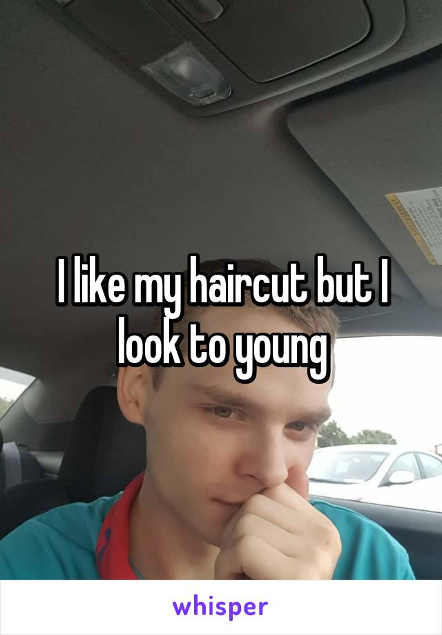 I like my haircut but I look to young