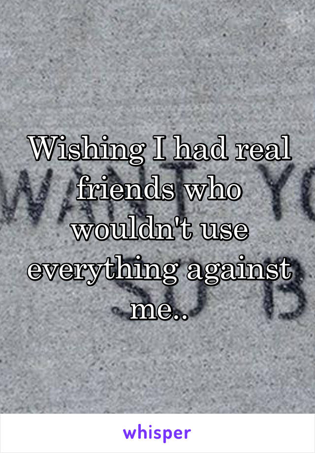 Wishing I had real friends who wouldn't use everything against me..