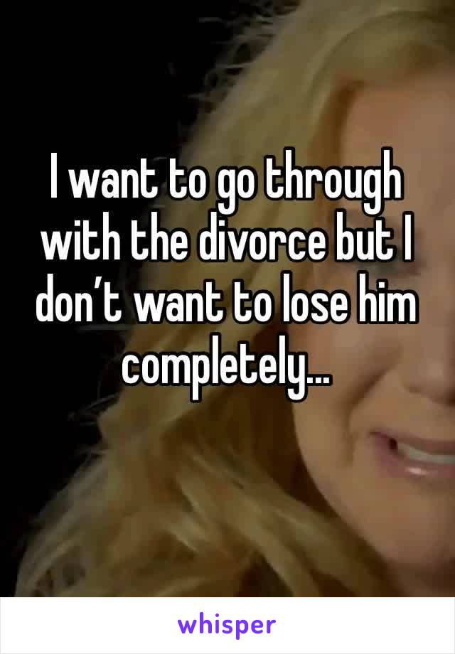 I want to go through with the divorce but I don't want to lose him completely...