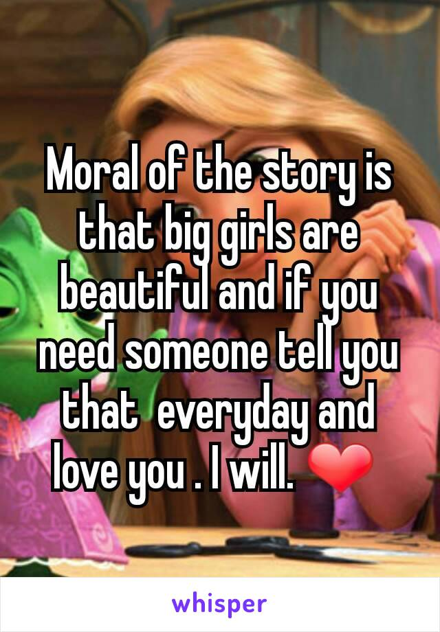 Moral of the story is that big girls are beautiful and if you need someone tell you that  everyday and love you . I will. ❤