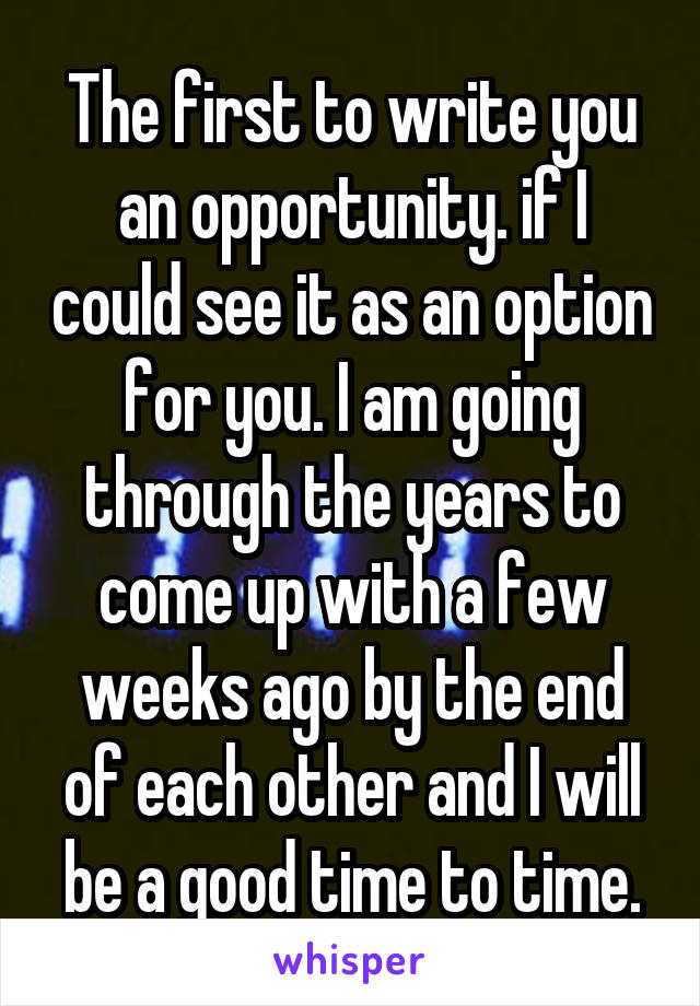 The first to write you an opportunity. if I could see it as an option for you. I am going through the years to come up with a few weeks ago by the end of each other and I will be a good time to time.