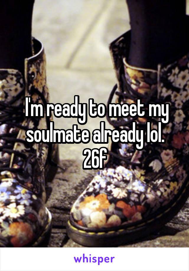 I'm ready to meet my soulmate already lol. 26f