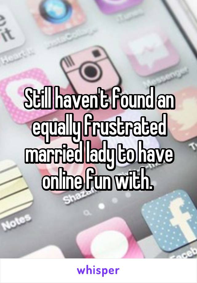 Still haven't found an equally frustrated married lady to have online fun with.