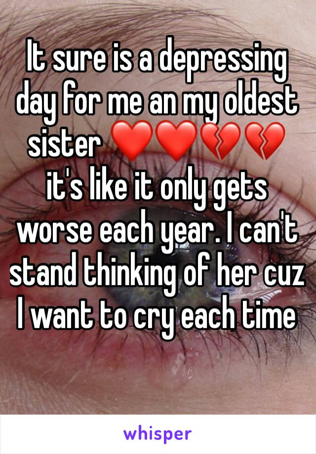 It sure is a depressing day for me an my oldest sister ❤️❤️💔💔 it's like it only gets worse each year. I can't stand thinking of her cuz I want to cry each time