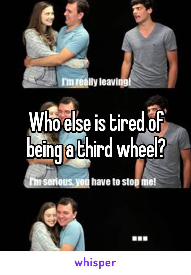 Who else is tired of being a third wheel?
