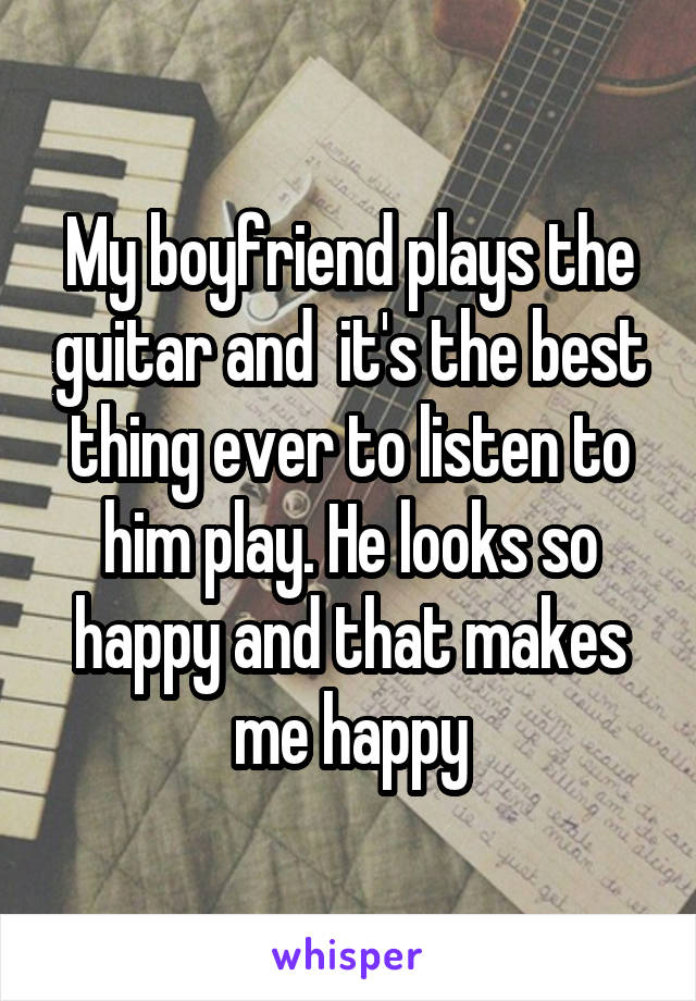My boyfriend plays the guitar and  it's the best thing ever to listen to him play. He looks so happy and that makes me happy