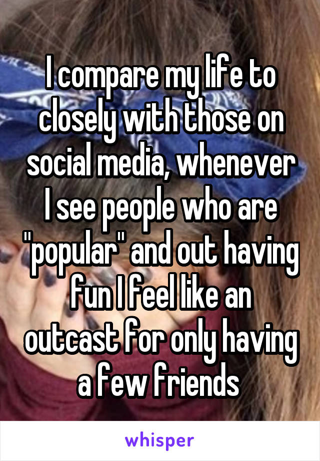 """I compare my life to closely with those on social media, whenever I see people who are """"popular"""" and out having fun I feel like an outcast for only having a few friends"""