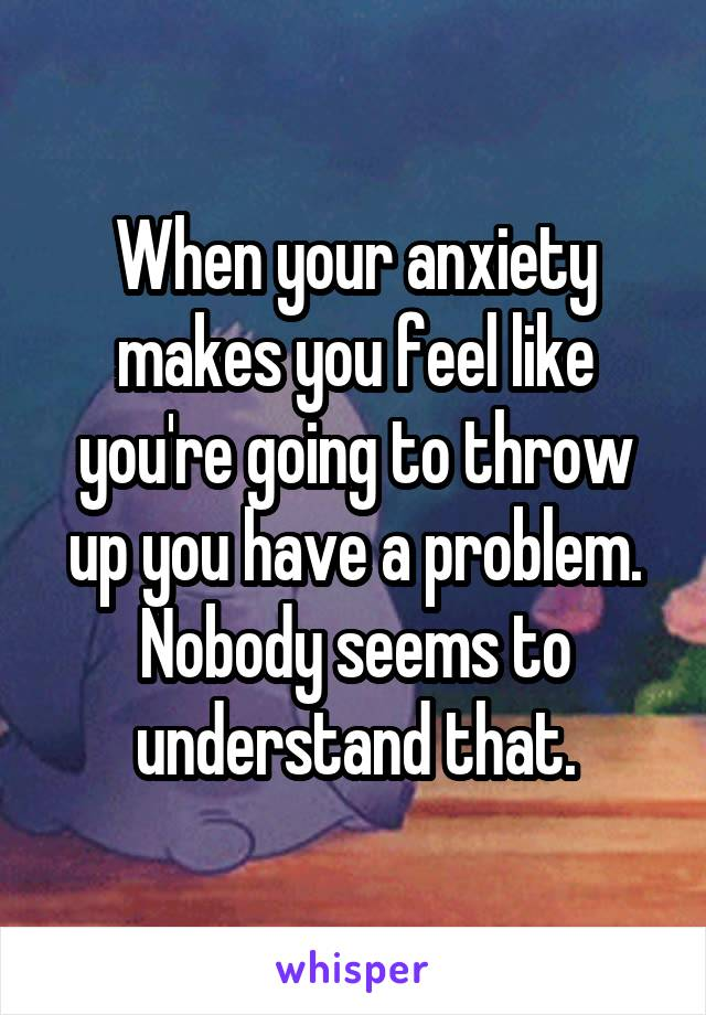 When your anxiety makes you feel like you're going to throw up you have a problem. Nobody seems to understand that.