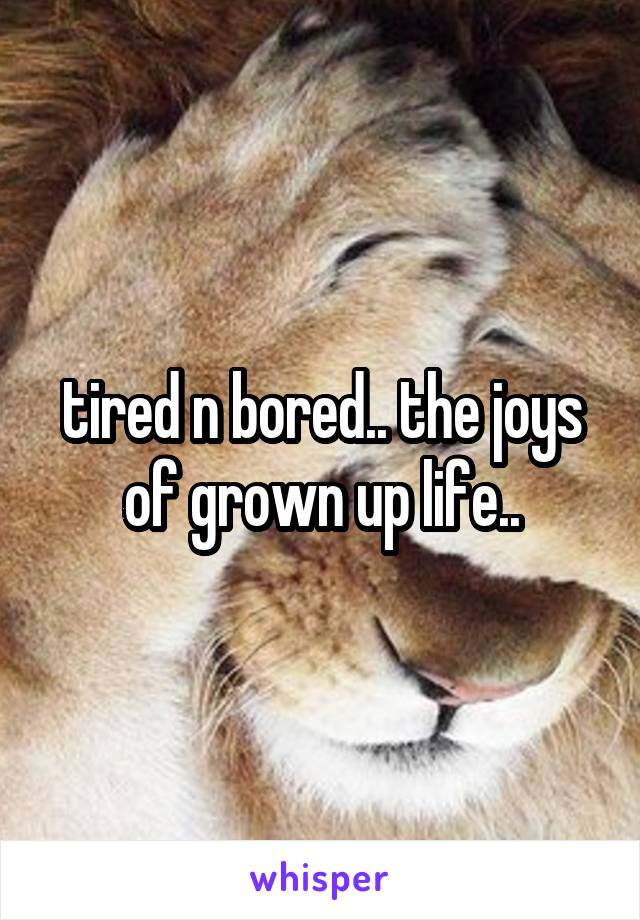 tired n bored.. the joys of grown up life..